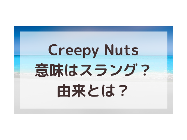 CreepyNuts意味はスラング!どんな由来か調べてみた!