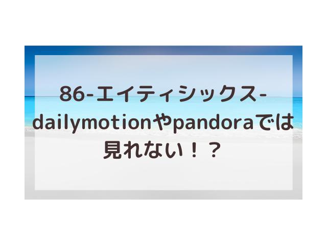 86アニメ動画1話~最終回はdailymotionやpandoraスマホで見れない?違法で危険?