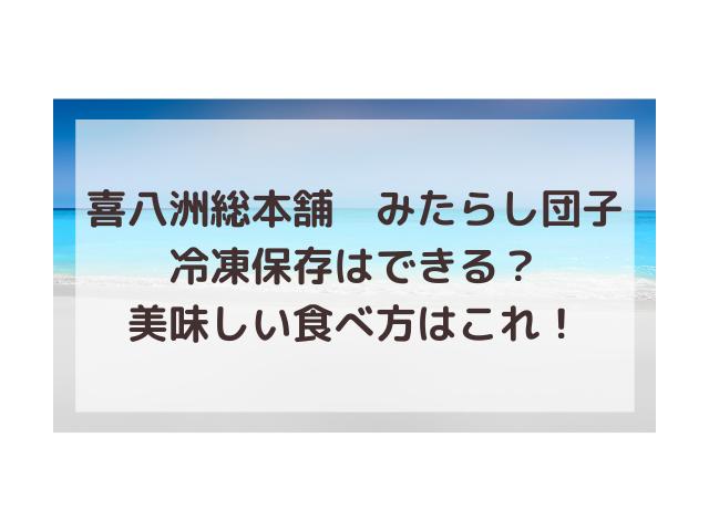 喜八洲総本舗みたらし団子冷凍保存できる?賞味期限どれだけもつ?