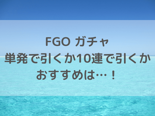 FGOガチャ単発か10連どっちの引き方がおすすめ?当たりやすい方法を徹底検証!